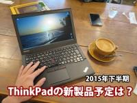 ThinkPad X250の後継機や ThinkPad 新製品の発売予定は? 2015年下半期