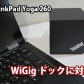Thinkpad Yoga 260 WIGIGに対応してドックが使えるようになった
