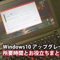 Windows10 所要時間とアップグレードお役立ちまとめ