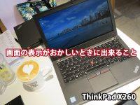 ThinkPad X260 画面が暗くなる 表示がおかしいときに出来ること