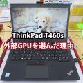 ThinkPad T460s 外部GPU GeForceを選んだ理由は