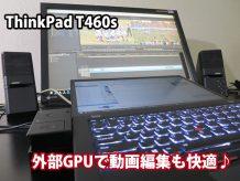 ThinkPad T460s 動画編集も完璧! 外部グラフィックボードが活躍してます