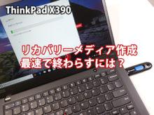 ThinkPad X390 リカバリーメディア作成時間 最速で作るには? エラー時の対処法